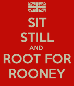 Poster: SIT STILL AND  ROOT FOR ROONEY