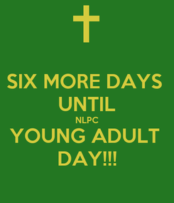 Poster: SIX MORE DAYS  UNTIL NLPC YOUNG ADULT  DAY!!!