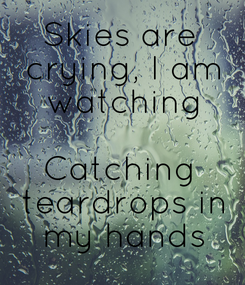 Poster: Skies are  crying, I am  watching  Catching  teardrops in  my hands