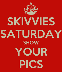 Poster: SKIVVIES SATURDAY SHOW YOUR PICS