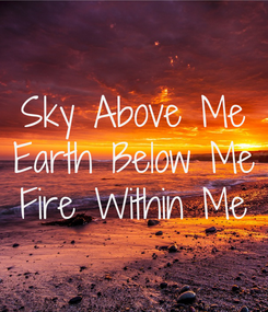 Poster: Sky Above Me Earth Below Me Fire Within Me