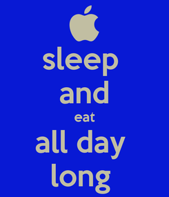 Poster: sleep  and eat all day  long