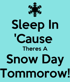 Poster: Sleep In 'Cause  Theres A Snow Day Tommorow!
