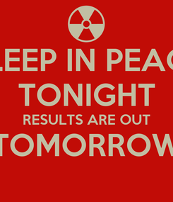 Poster: SLEEP IN PEACE TONIGHT RESULTS ARE OUT TOMORROW
