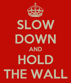 Poster: SLOW DOWN AND HOLD THE WALL