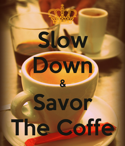 Poster: Slow Down & Savor The Coffe