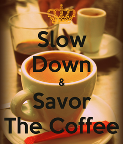 Poster: Slow Down & Savor The Coffee