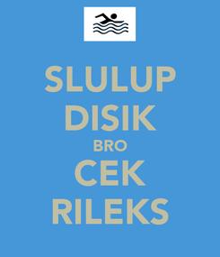 Poster: SLULUP DISIK BRO CEK RILEKS