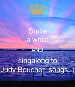 Poster: Smile a while AND singalong to Judy Boucher  songs:-)