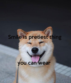 Poster: Smile is pretiest thing     you can wear