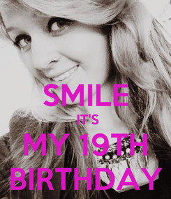 Poster:  SMILE  IT'S MY 19TH BIRTHDAY