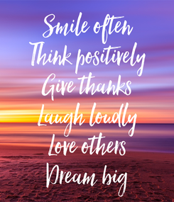 Poster: Smile often Think positively Give thanks Laugh loudly Love others Dream big