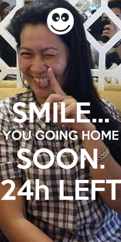 Poster:  SMILE... YOU GOING HOME SOON. 24h LEFT