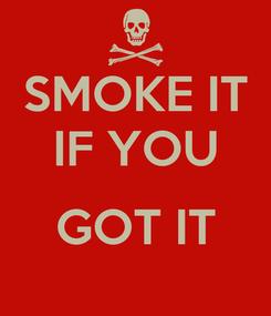 Poster: SMOKE IT IF YOU  GOT IT