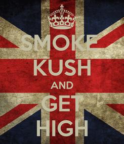 Poster: SMOKE  KUSH AND GET HIGH