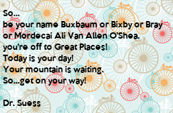 Poster: So... be your name Buxbaum or Bixby or Bray or Mordecai Ali Van Allen O'Shea, you're off to Great Places! Today is your day! Your mountain is waiting. So...get on your way!  Dr. Suess