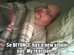 Poster:  So BEYONCE' has a new album out.  My reaction......