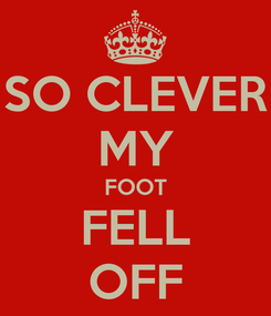 Poster: SO CLEVER MY FOOT FELL OFF