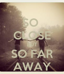 Poster: SO  CLOSE BUT SO FAR AWAY