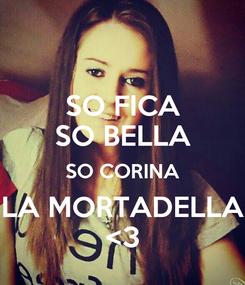 Poster: SO FICA SO BELLA SO CORINA LA MORTADELLA <3