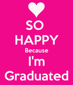Poster: SO  HAPPY Because I'm Graduated