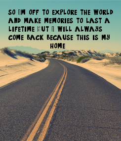 Poster: so I'm off to explore the world, and make memories to last a lifetime. But I will always come back because this is my