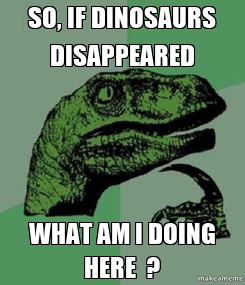 Poster: SO, IF DINOSAURS DISAPPEARED WHAT AM I DOING HERE  ?