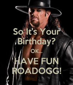 Poster: So It's Your Birthday? OK... HAVE FUN ROADOGG!