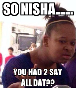 Poster: SO NISHA....... YOU HAD 2 SAY ALL DAT??