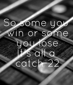 Poster: So some you  win or some  you lose It's all a  catch-22