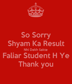 Poster: So Sorry Shyam Ka Result Nhi Dekh Sakte Faliar Student H Ye Thank you