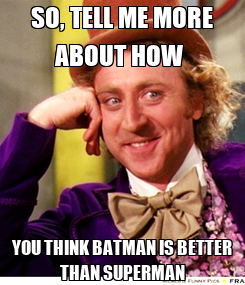 Poster: SO, TELL ME MORE ABOUT HOW  YOU THINK BATMAN IS BETTER THAN SUPERMAN