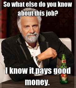 Poster: So what else do you know about this job? I know it pays good money.