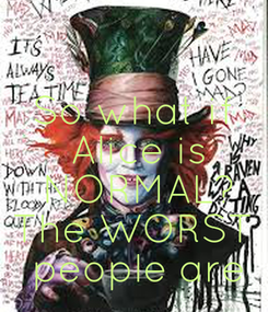 Poster: So what if  Alice is  NORMAL? The WORST  people are