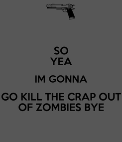 Poster: SO YEA IM GONNA GO KILL THE CRAP OUT OF ZOMBIES BYE