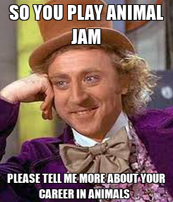 Poster: SO YOU PLAY ANIMAL JAM PLEASE TELL ME MORE ABOUT YOUR CAREER IN ANIMALS