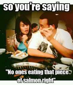 """Poster: so you're saying  """"No ones eating that piece of salmon right"""""""