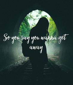 Poster: So you say you wanna get  away