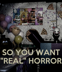 """Poster:    SO YOU WANT """"REAL"""" HORROR"""