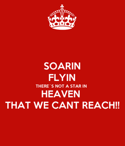 Poster: SOARIN FLYIN THERE´S NOT A STAR IN  HEAVEN  THAT WE CANT REACH!!