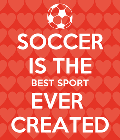 Poster: SOCCER IS THE BEST SPORT EVER  CREATED