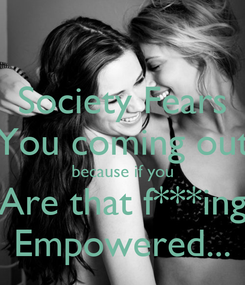 Poster: Society Fears You coming out because if you Are that f***ing Empowered...