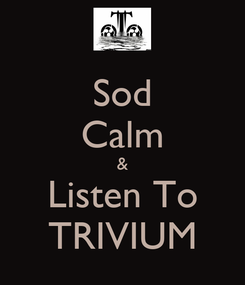 Poster: Sod Calm & Listen To TRIVIUM