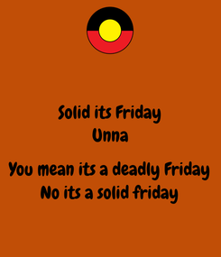 Poster: Solid its Friday Unna  You mean its a deadly Friday No its a solid friday