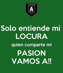 Poster: Solo entiende mi  LOCURA quien comparte mi PASION VAMOS A!!