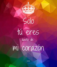 Poster: Solo tú eres dueño de  mi corazón ...