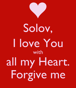Poster: Solov, I love You with all my Heart. Forgive me