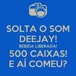 Poster: SOLTA O SOM DEEJAY! BEBIDA LIBERADA! 500 CAIXAS! E AÍ COMEU?