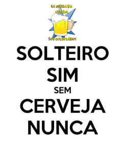 Poster: SOLTEIRO SIM SEM CERVEJA NUNCA