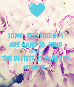 Poster: SOME  BEST FRIENDS  ARE HARD TO  FIND  BECAUSE ....... THE BESTEST  IS ALREADY MINE!!!! :)